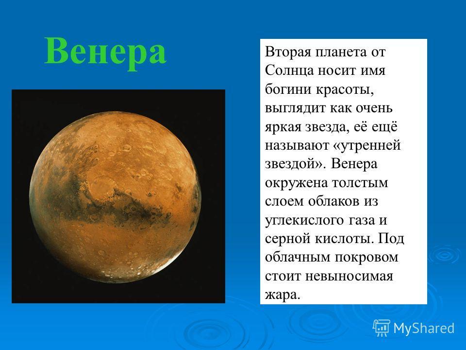 Венера Вторая планета от Солнца носит имя богини красоты, выглядит как очень яркая звезда, её ещё называют «утренней звездой». Венера окружена толстым слоем облаков из углекислого газа и серной кислоты. Под облачным покровом стоит невыносимая жара.