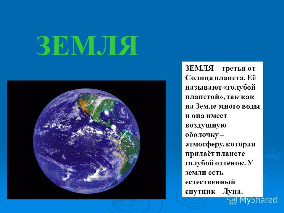 ЗЕМЛЯ ЗЕМЛЯ – третья от Солнца планета. Её называют «голубой планетой», так как на Земле много воды и она имеет воздушную оболочку – атмосферу, которая придаёт планете голубой оттенок. У земли есть естественный спутник – Луна.