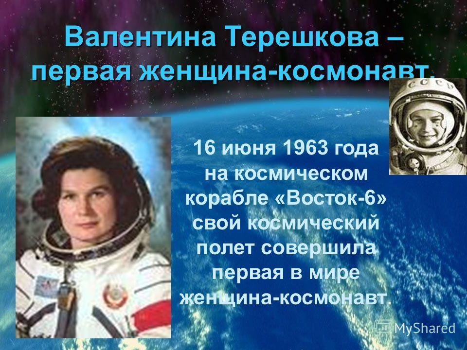 Валентина Терешкова – первая женщина-космонавт. 16 июня 1963 года на космическом корабле «Восток-6» свой космический полет совершила первая в мире женщина-космонавт.