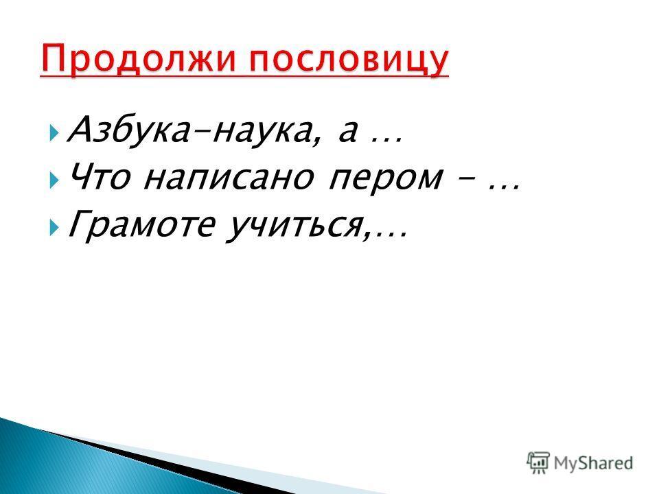 Азбука-наука, а … Что написано пером - … Грамоте учиться,…