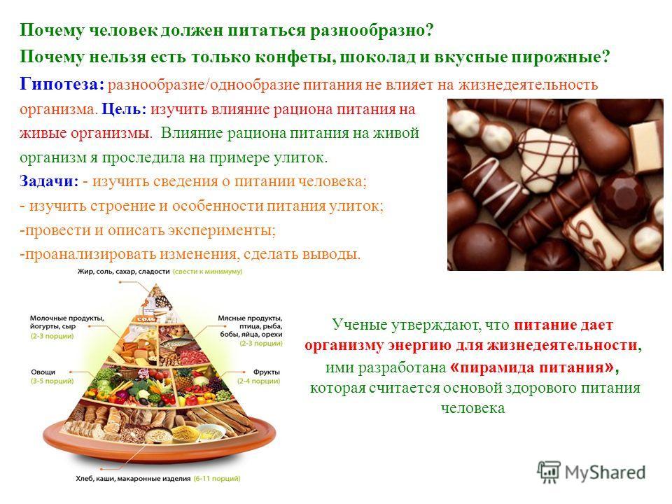 Почему человек должен питаться разнообразно? Почему нельзя есть только конфеты, шоколад и вкусные пирожные? Гипотеза: разнообразие/однообразие питания не влияет на жизнедеятельность организма. Цель: изучить влияние рациона питания на живые организмы.