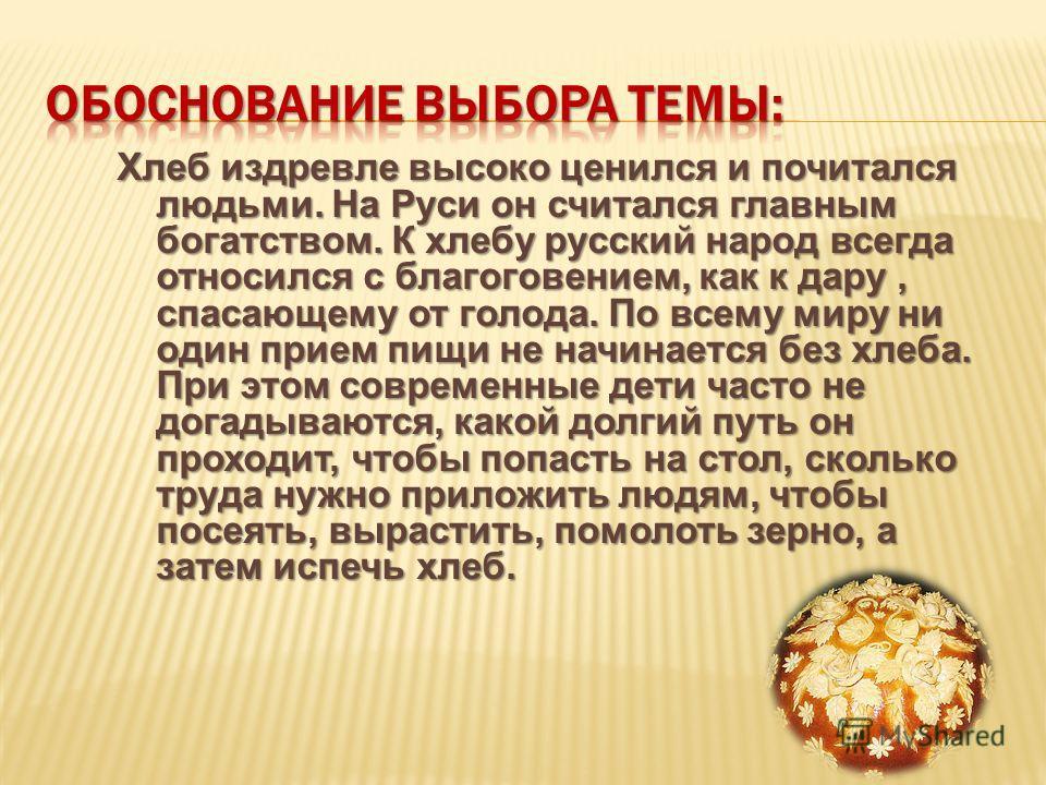 Хлеб издревле высоко ценился и почитался людьми. На Руси он считался главным богатством. К хлебу русский народ всегда относился с благоговением, как к дару, спасающему от голода. По всему миру ни один прием пищи не начинается без хлеба. При этом совр