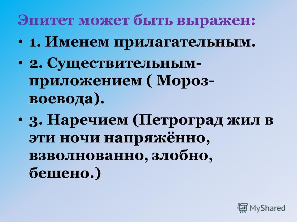 Эпитет может быть выражен: 1. Именем прилагательным. 2. Существительным- приложением ( Мороз- воевода). 3. Наречием (Петроград жил в эти ночи напряжённо, взволнованно, злобно, бешено.)