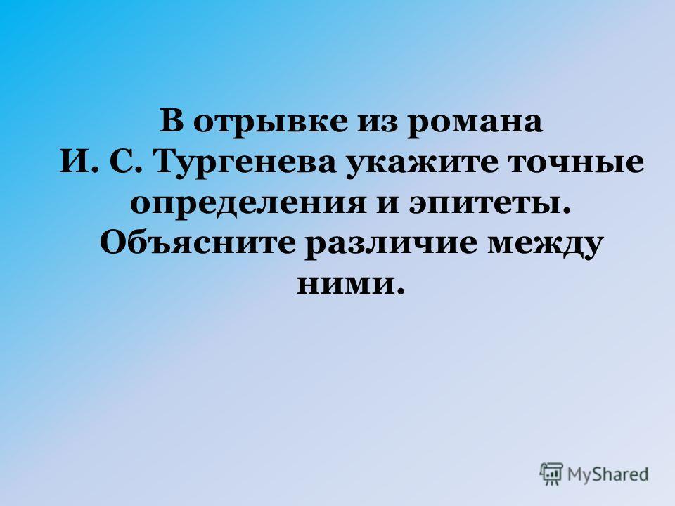 В отрывке из романа И. С. Тургенева укажите точные определения и эпитеты. Объясните различие между ними.