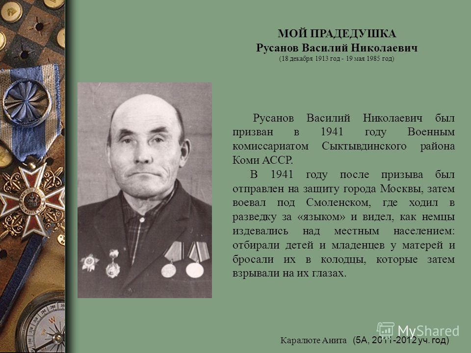 МОЙ ПРАДЕДУШКА Русанов Василий Николаевич (18 декабря 1913 год - 19 мая 1985 год) Русанов Василий Николаевич был призван в 1941 году Военным комиссариатом Сыктывдинского района Коми АССР. В 1941 году после призыва был отправлен на защиту города Москв