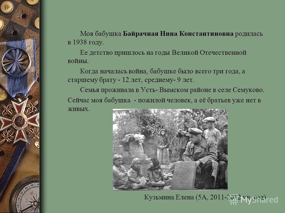 Моя бабушка Байрачная Нина Константиновна родилась в 1938 году. Ее детство пришлось на годы Великой Отечественной войны. Когда началась война, бабушке было всего три года, а старшему брату - 12 лет, среднему- 9 лет. Семья проживала в Усть- Вымском ра