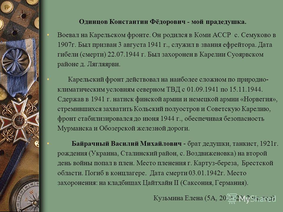 Одинцов Константин Фёдорович - мой прадедушка. Воевал на Карельском фронте. Он родился в Коми АССР с. Семуково в 1907г. Был призван 3 августа 1941 г., служил в звания ефрейтора. Дата гибели (смерти) 22.07.1944 г. Был захоронен в Карелии Суоярвском ра