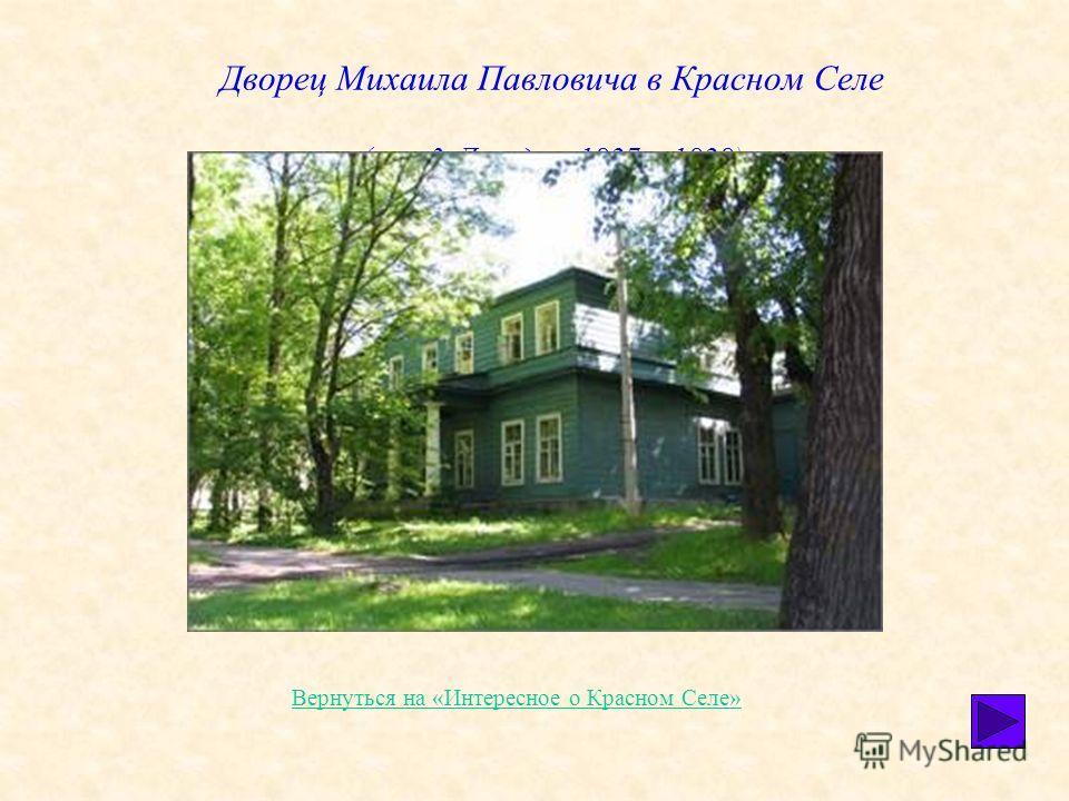 Дворец Михаила Павловича в Красном Селе (арх. 3. Дильдин, 1827 1828) Вернуться на «Интересное о Красном Селе»