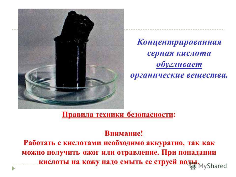 Концентрированная серная кислота обугливает органические вещества. Правила техники безопасности: Внимание! Работать с кислотами необходимо аккуратно, так как можно получить ожог или отравление. При попадании кислоты на кожу надо смыть ее струей воды.