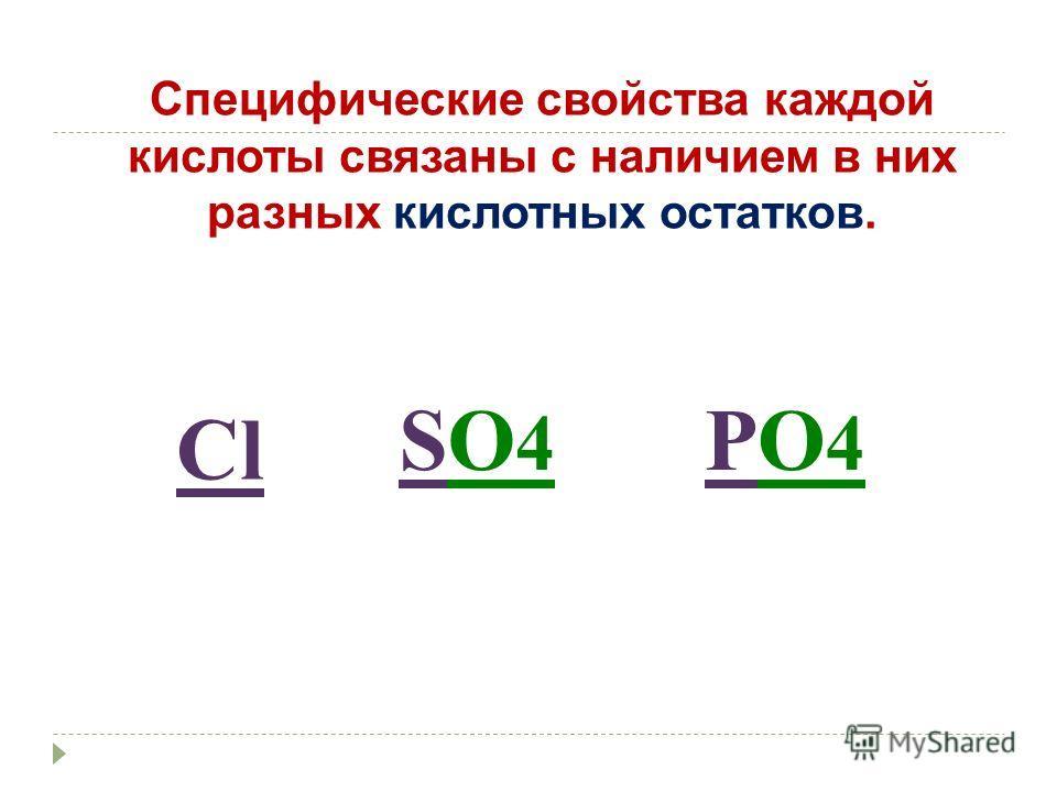 Cпецифические свойства каждой кислоты связаны с наличием в них разных кислотных остатков. Cl SO4SO4 PO4PO4