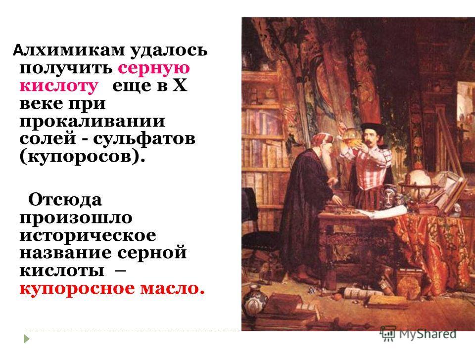 А лхимикам удалось получить серную кислоту еще в X веке при прокаливании солей - сульфатов (купоросов). Отсюда произошло историческое название серной кислоты – купоросное масло.