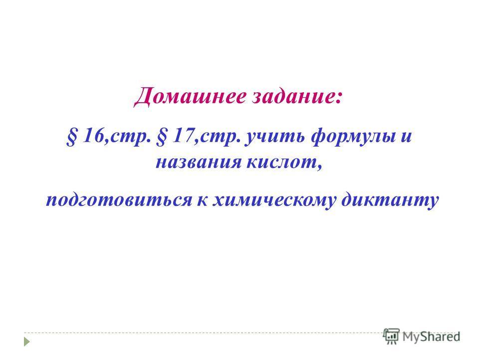 Домашнее задание: § 16,стр. § 17,стр. учить формулы и названия кислот, подготовиться к химическому диктанту