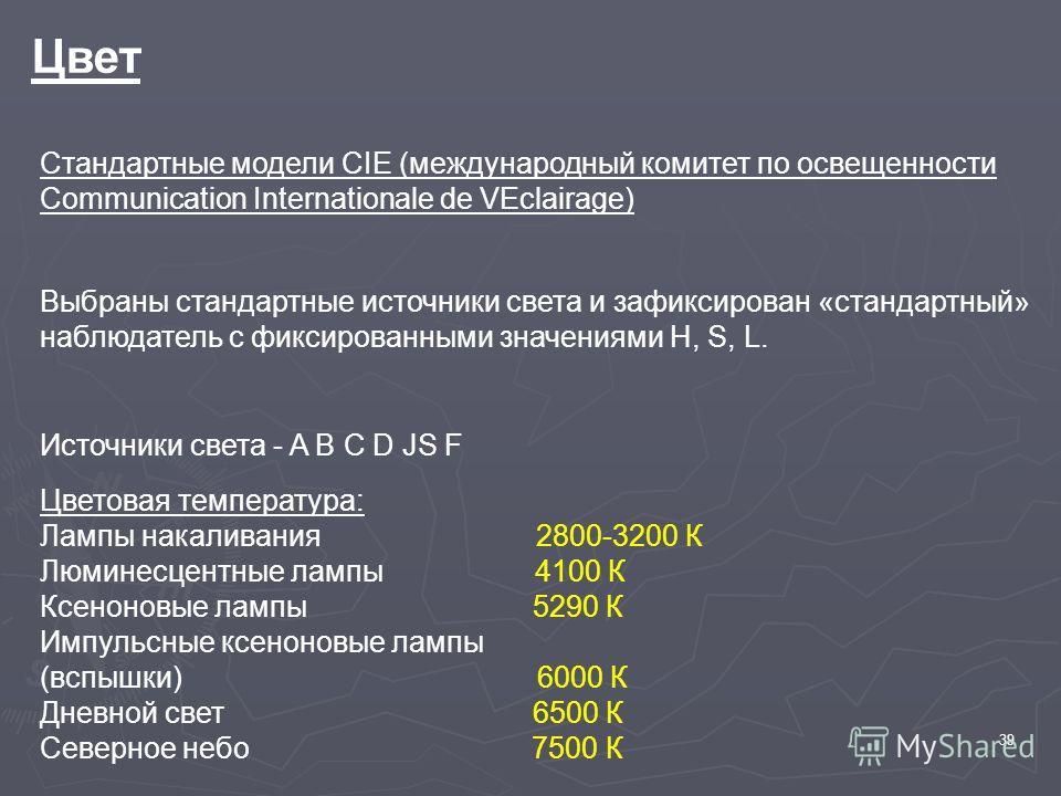 39 Цвет Стандартные модели СIE (международный комитет по освещенности Communication Internationale de VEclairage) Выбраны стандартные источники света и зафиксирован «стандартный» наблюдатель с фиксированными значениями H, S, L. Источники света - A B