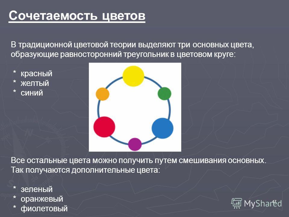 47 Сочетаемость цветов В традиционной цветовой теории выделяют три основных цвета, образующие равносторонний треугольник в цветовом круге: * красный * желтый * синий Все остальные цвета можно получить путем смешивания основных. Так получаются дополни