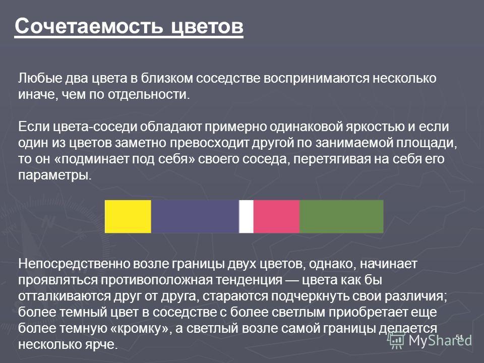 51 Сочетаемость цветов Любые два цвета в близком соседстве воспринимаются несколько иначе, чем по отдельности. Если цвета-соседи обладают примерно одинаковой яркостью и если один из цветов заметно превосходит другой по занимаемой площади, то он «подм