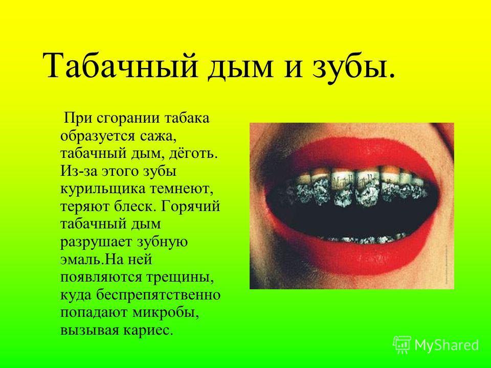 Табачный дым и зубы. При сгорании табака образуется сажа, табачный дым, дёготь. Из-за этого зубы курильщика темнеют, теряют блеск. Горячий табачный дым разрушает зубную эмаль.На ней появляются трещины, куда беспрепятственно попадают микробы, вызывая