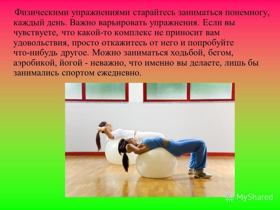 Физическими упражнениями старайтесь заниматься понемногу, каждый день. Важно варьировать упражнения. Если вы чувствуете, что какой-то комплекс не приносит вам удовольствия, просто откажитесь от него и попробуйте что-нибудь другое. Можно заниматься хо