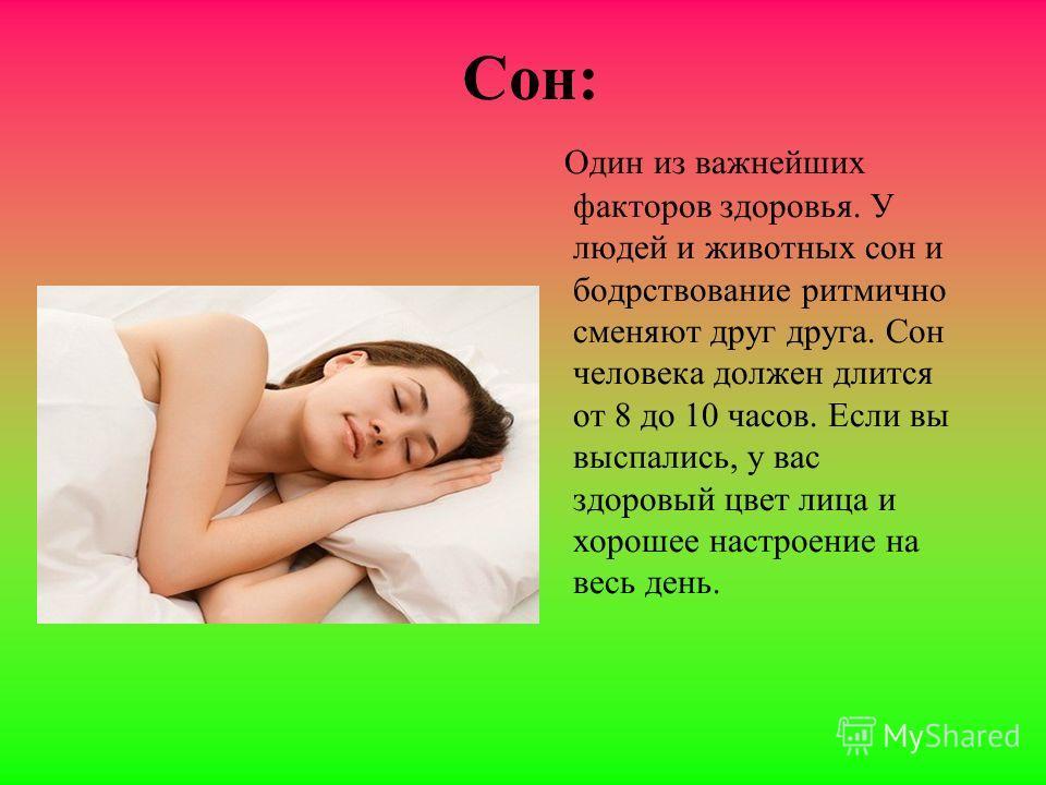 Сон: Один из важнейших факторов здоровья. У людей и животных сон и бодрствование ритмично сменяют друг друга. Сон человека должен длится от 8 до 10 часов. Если вы выспались, у вас здоровый цвет лица и хорошее настроение на весь день.