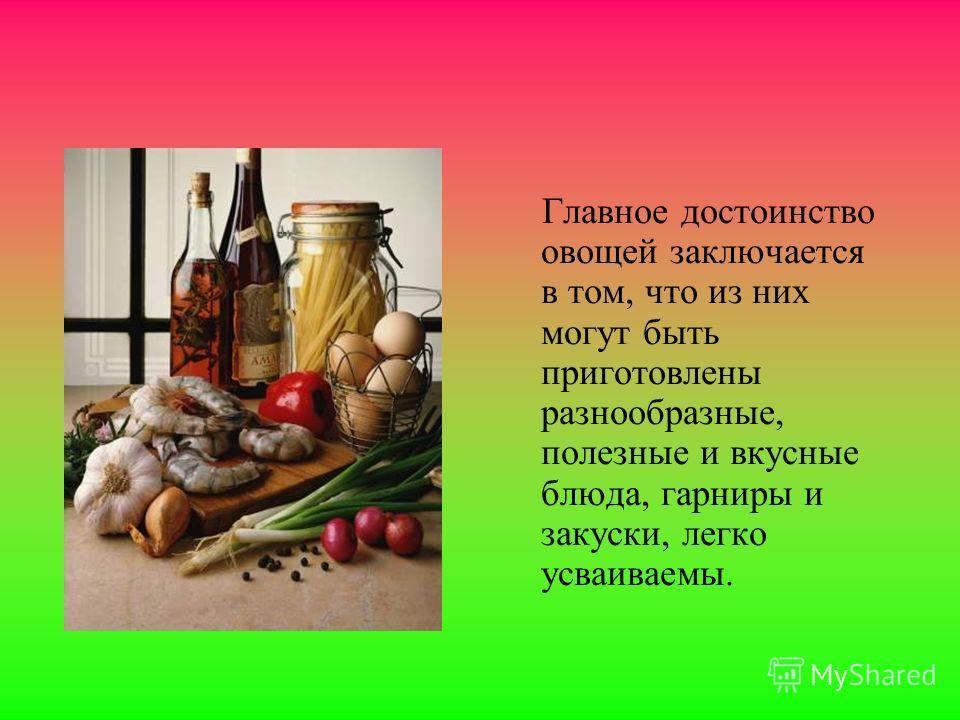 Главное достоинство овощей заключается в том, что из них могут быть приготовлены разнообразные, полезные и вкусные блюда, гарниры и закуски, легко усваиваемы.