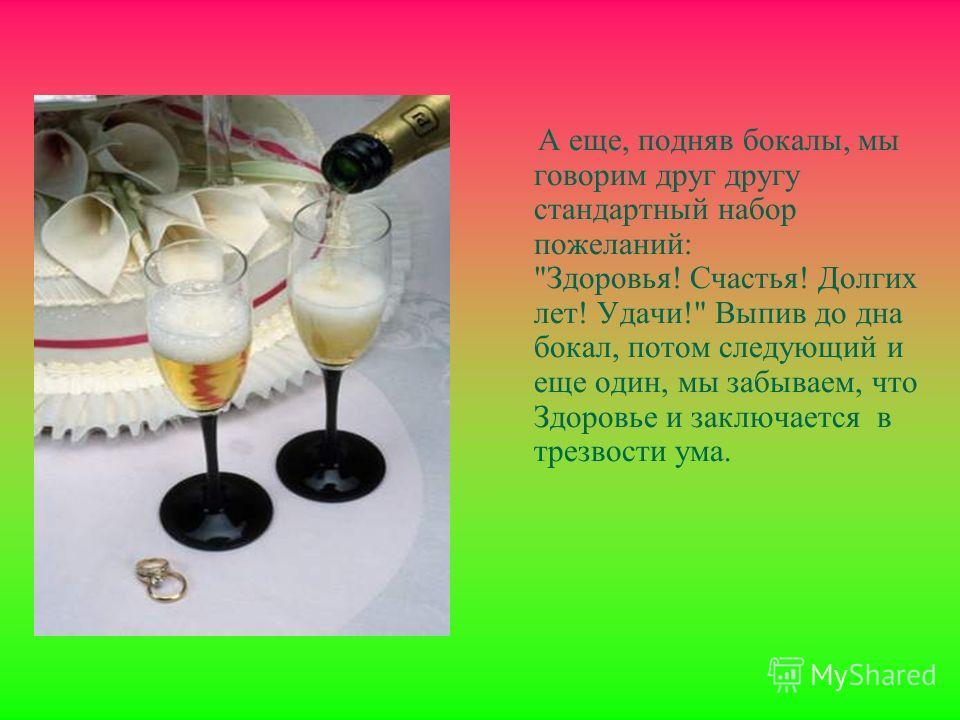 А еще, подняв бокалы, мы говорим друг другу стандартный набор пожеланий: Здоровья! Счастья! Долгих лет! Удачи! Выпив до дна бокал, потом следующий и еще один, мы забываем, что Здоровье и заключается в трезвости ума.