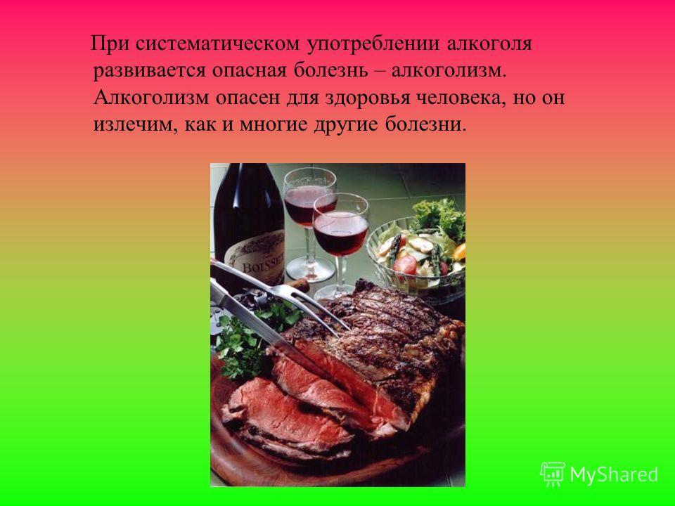 При систематическом употреблении алкоголя развивается опасная болезнь – алкоголизм. Алкоголизм опасен для здоровья человека, но он излечим, как и многие другие болезни.