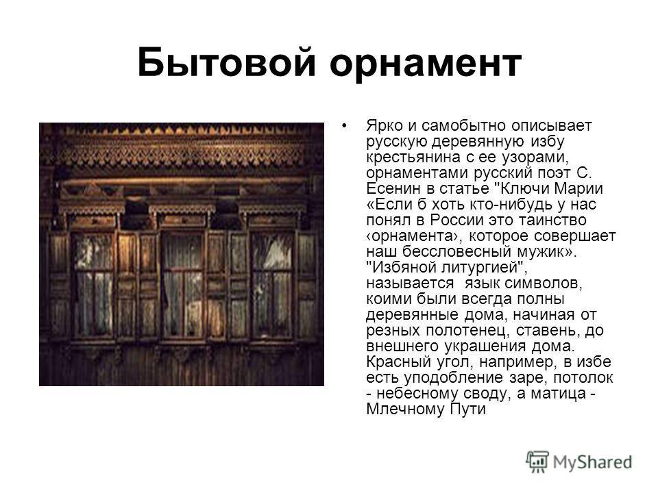 Бытовой орнамент Ярко и самобытно описывает русскую деревянную избу крестьянина с ее узорами, орнаментами русский поэт С. Есенин в статье