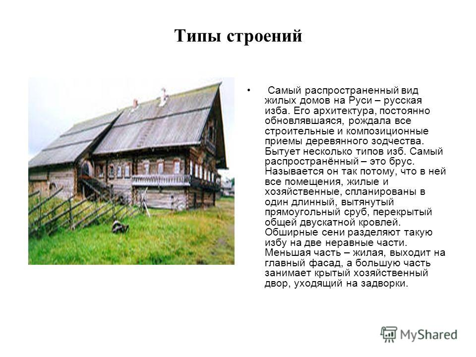 Типы строений Самый распространенный вид жилых домов на Руси – русская изба. Его архитектура, постоянно обновлявшаяся, рождала все строительные и композиционные приемы деревянного зодчества. Бытует несколько типов изб. Самый распространённый – это бр