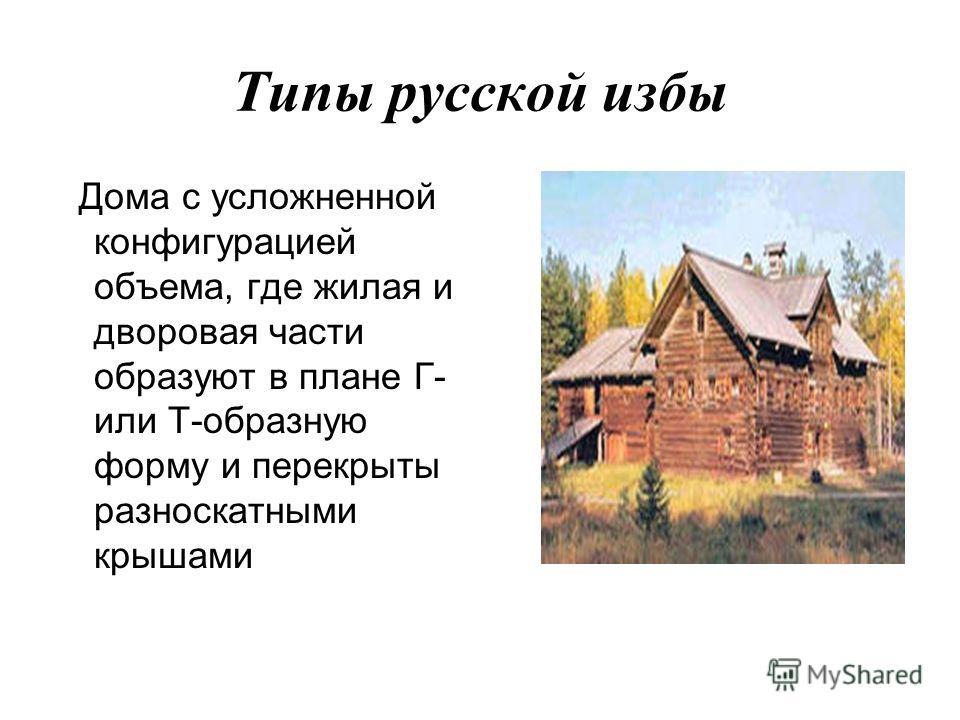 Типы русской избы Дома с усложненной конфигурацией объема, где жилая и дворовая части образуют в плане Г- или Т-образную форму и перекрыты разноскатными крышами