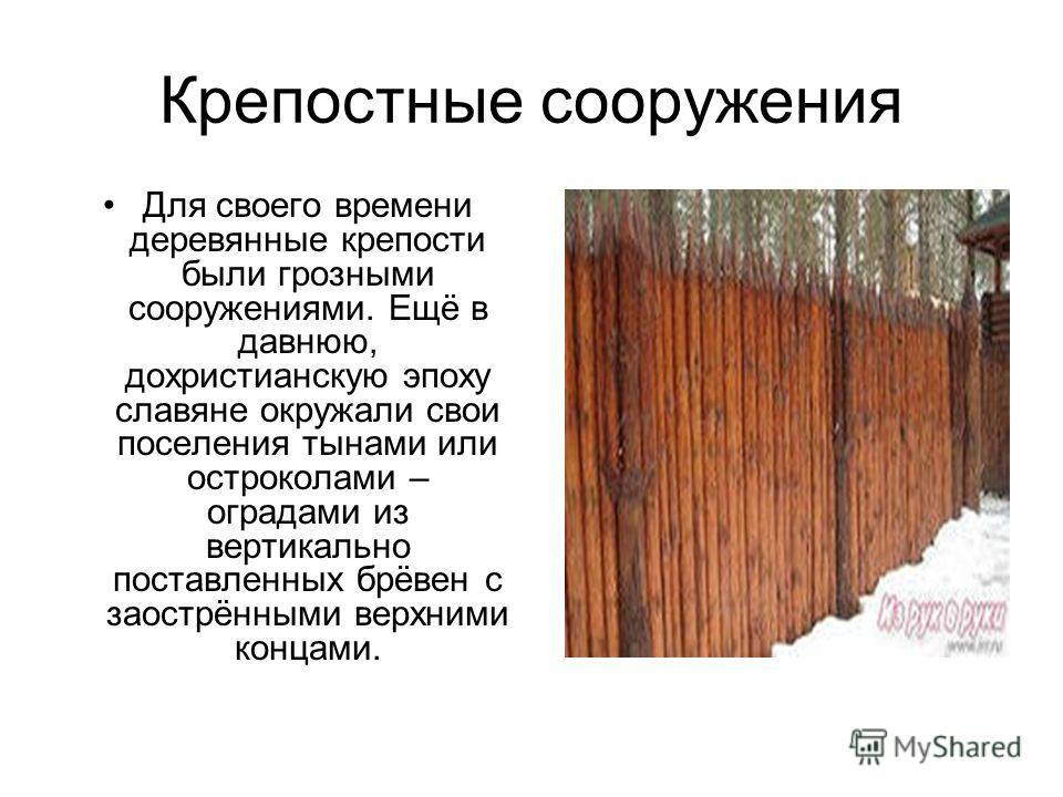 Крепостные сооружения Для своего времени деревянные крепости были грозными сооружениями. Ещё в давнюю, дохристианскую эпоху славяне окружали свои поселения тынами или остроколами – оградами из вертикально поставленных брёвен с заострёнными верхними к