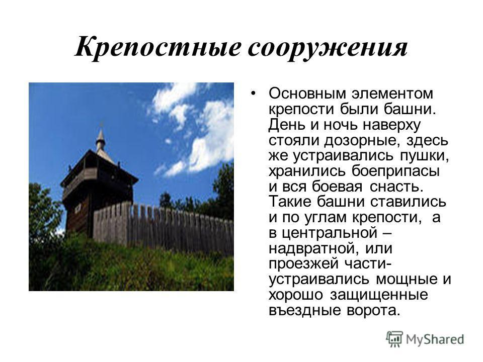 Крепостные сооружения Основным элементом крепости были башни. День и ночь наверху стояли дозорные, здесь же устраивались пушки, хранились боеприпасы и вся боевая снасть. Такие башни ставились и по углам крепости, а в центральной – надвратной, или про