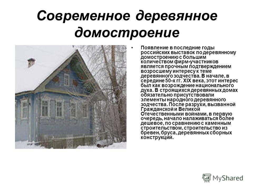 Современное деревянное домостроение Появление в последние годы российских выставок по деревянному домостроению с большим количеством фирм-участников является прочным подтверждением возросшему интересу к теме деревянного зодчества. В начале, в середин