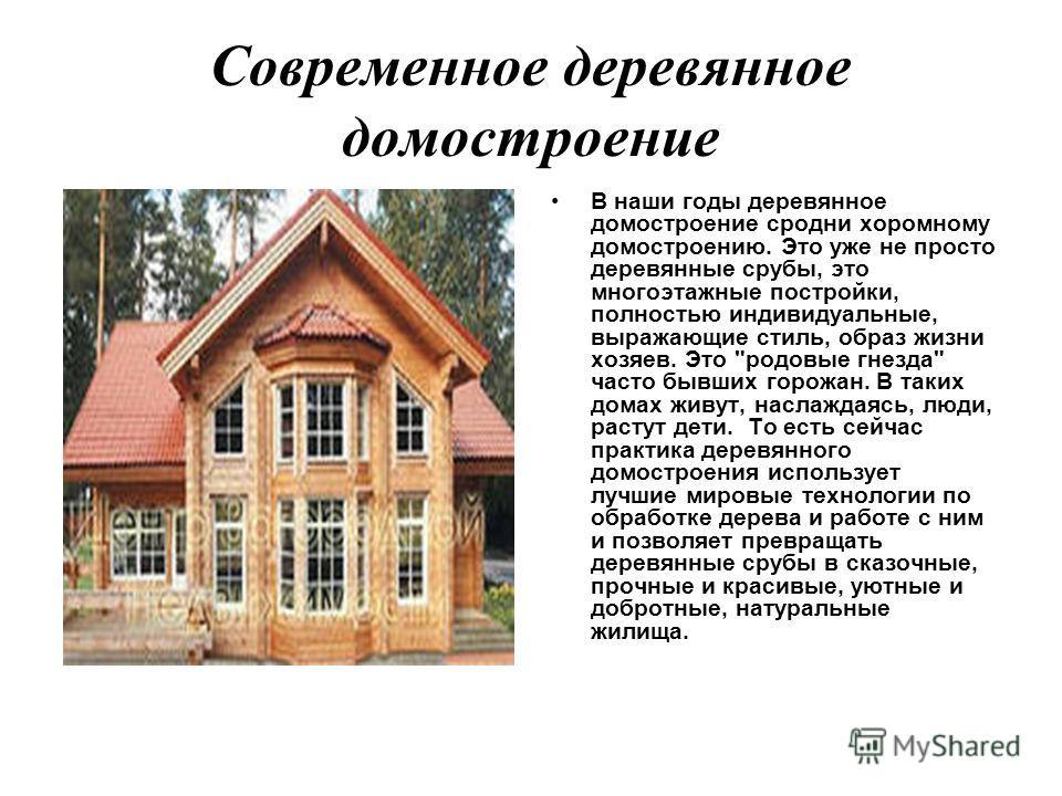 Современное деревянное домостроение В наши годы деревянное домостроение сродни хоромному домостроению. Это уже не просто деревянные срубы, это многоэтажные постройки, полностью индивидуальные, выражающие стиль, образ жизни хозяев. Это