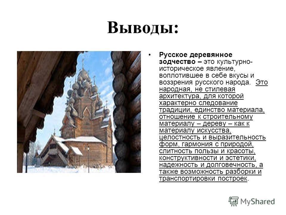 Выводы: Русское деревянное зодчество – это культурно- историческое явление, воплотившее в себе вкусы и воззрения русского народа. Это народная, не стилевая архитектура, для которой характерно следование традиции, единство материала, отношение к строи