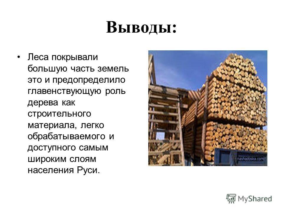 Выводы: Леса покрывали большую часть земель это и предопределило главенствующую роль дерева как строительного материала, легко обрабатываемого и доступного самым широким слоям населения Руси.