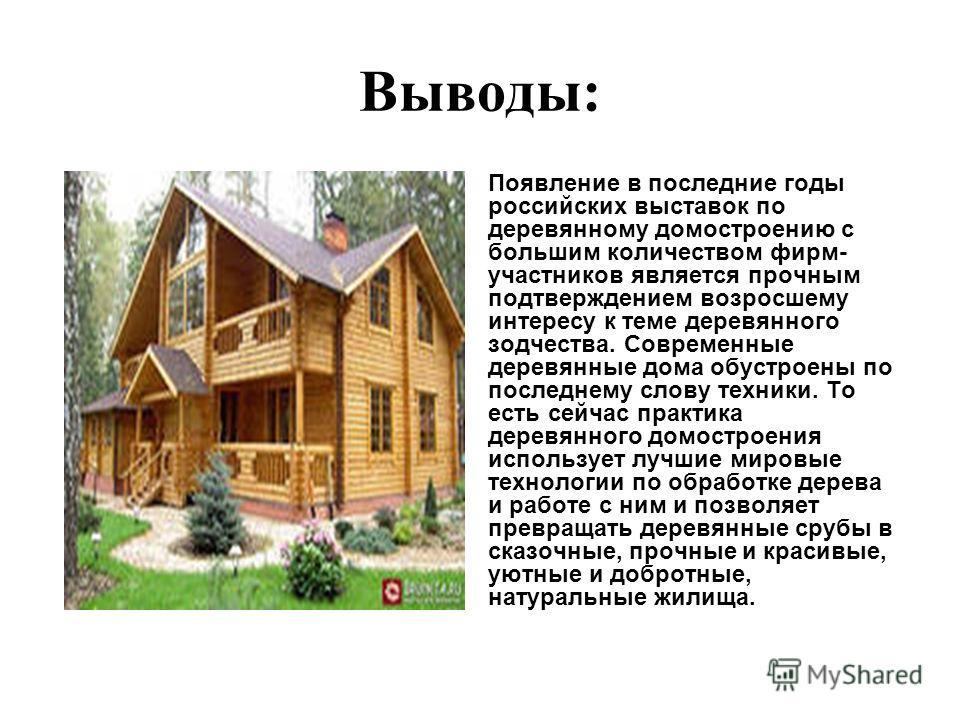 Выводы: Появление в последние годы российских выставок по деревянному домостроению с большим количеством фирм- участников является прочным подтверждением возросшему интересу к теме деревянного зодчества. Современные деревянные дома обустроены по посл