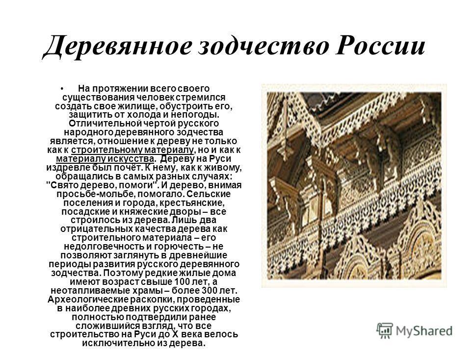 Деревянное зодчество России На протяжении всего своего существования человек стремился создать свое жилище, обустроить его, защитить от холода и непогоды. Отличительной чертой русского народного деревянного зодчества является, отношение к дереву не т