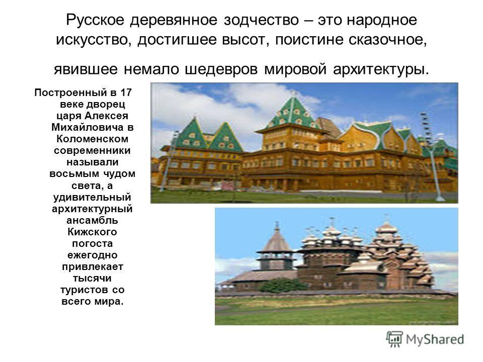Русское деревянное зодчество – это народное искусство, достигшее высот, поистине сказочное, явившее немало шедевров мировой архитектуры. Построенный в 17 веке дворец царя Алексея Михайловича в Коломенском современники называли восьмым чудом света, а