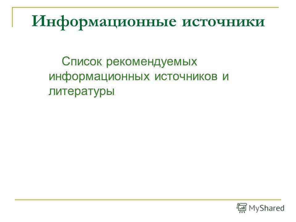 Информационные источники Список рекомендуемых информационных источников и литературы