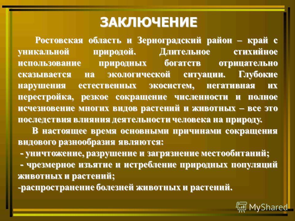 ЗАКЛЮЧЕНИЕ Ростовская область и Зерноградский район – край с уникальной природой. Длительное стихийное использование природных богатств отрицательно сказывается на экологической ситуации. Глубокие нарушения естественных экосистем, негативная их перес