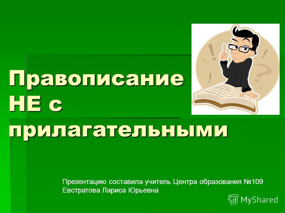 Правописание НЕ с прилагательными Презентацию составила учитель Центра образования 109 Евстратова Лариса Юрьевна