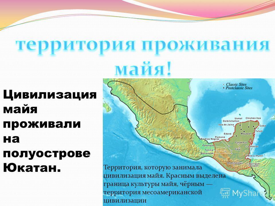 Территория, которую занимала цивилизация майя. Красным выделена граница культуры майя, чёрным территория месоамериканской цивилизации Цивилизация майя проживали на полуострове Юкатан.