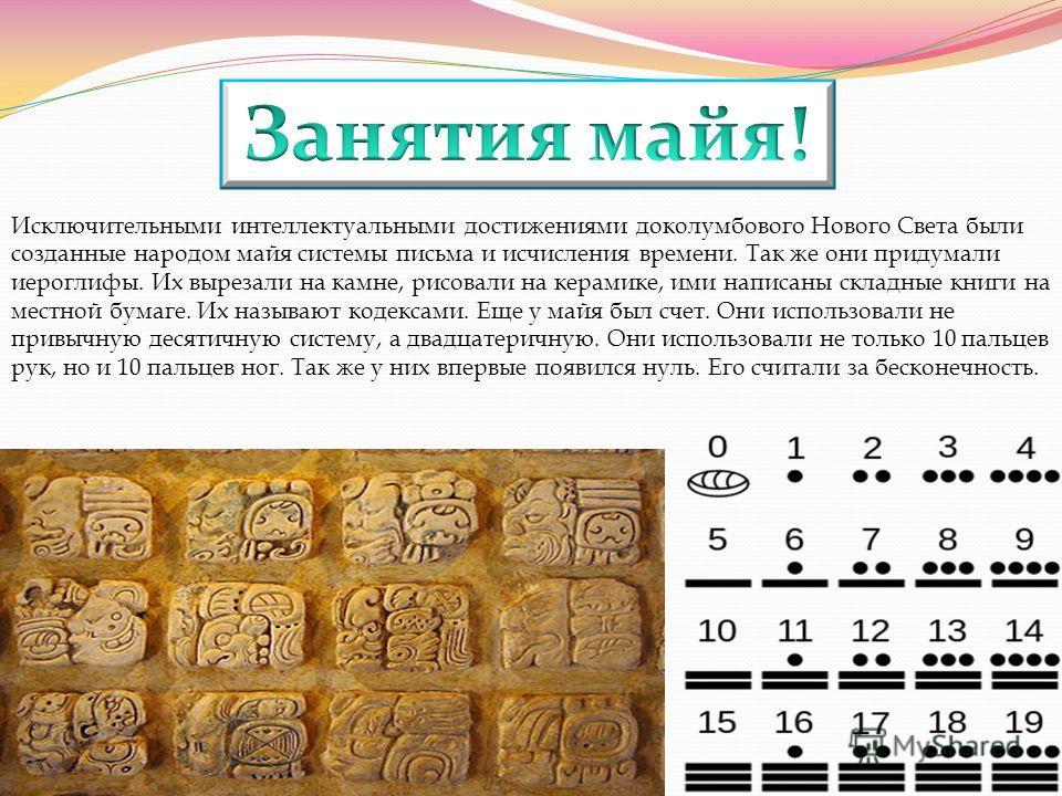 Исключительными интеллектуальными достижениями доколумбового Нового Света были созданные народом майя системы письма и исчисления времени. Так же они придумали иероглифы. Их вырезали на камне, рисовали на керамике, ими написаны складные книги на мест