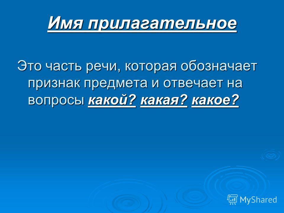 Имя прилагательное Это часть речи, которая обозначает признак предмета и отвечает на вопросы какой? какая? какое?