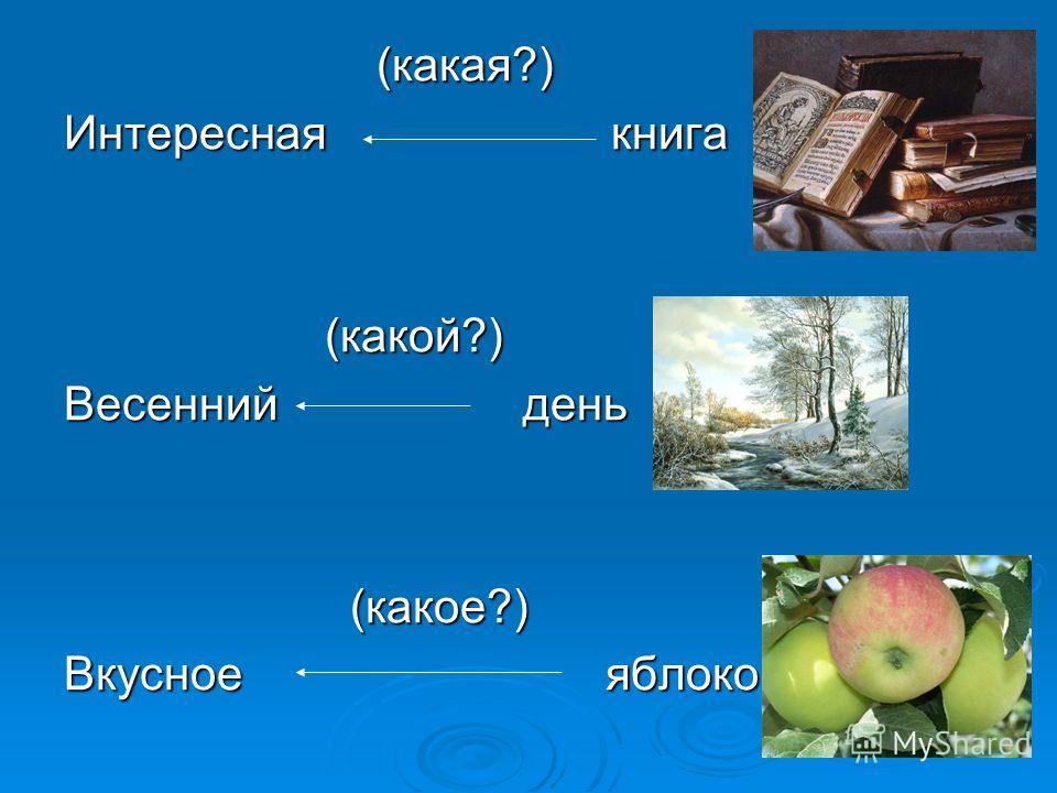 (какая?) (какая?) Интересная книга (какой?) (какой?) Весенний день (какое?) (какое?) Вкусное яблоко
