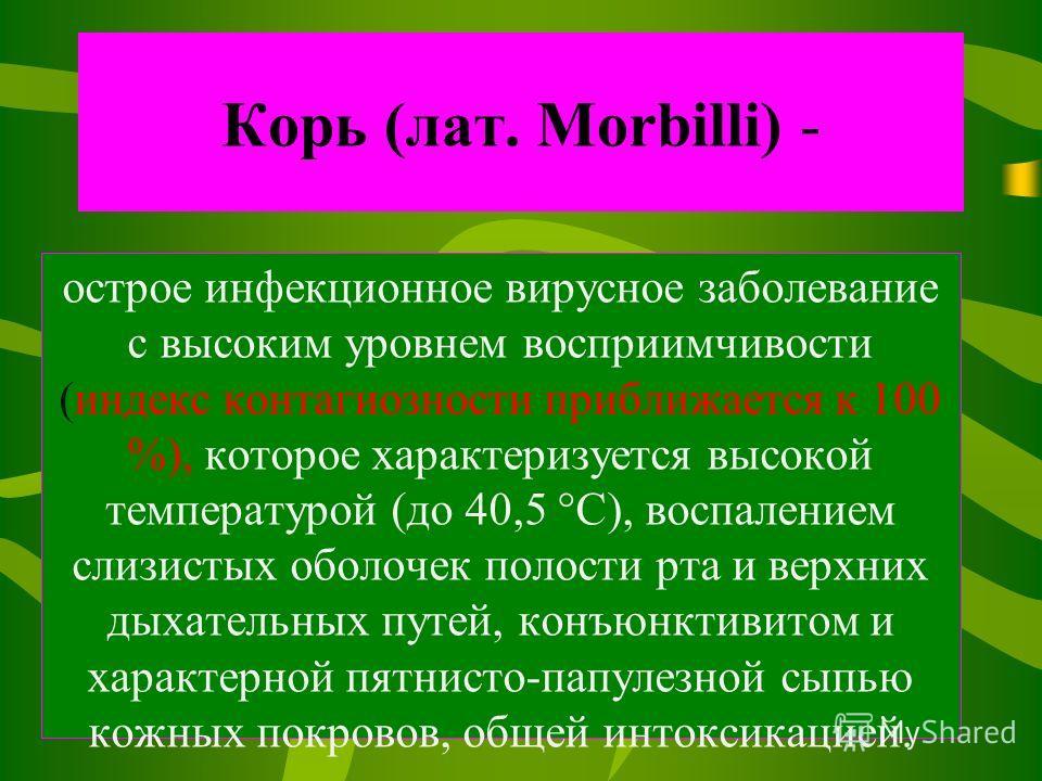 Корь (лат. Morbilli) - острое инфекционное вирусное заболевание с высоким уровнем восприимчивости (индекс контагиозности приближается к 100 %), которое характеризуется высокой температурой (до 40,5 °C), воспалением слизистых оболочек полости рта и ве