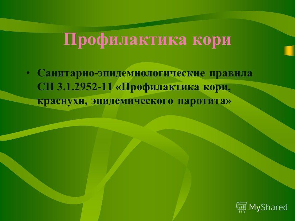 Профилактика кори Санитарно-эпидемиологические правила СП 3.1.2952-11 «Профилактика кори, краснухи, эпидемического паротита»