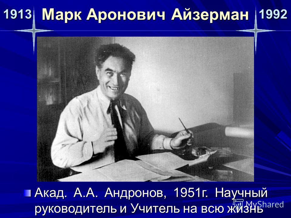 1913 1992 Марк Аронович Айзерман Акад. А.А. Андронов, 1951г. Научный руководитель и Учитель на всю жизнь