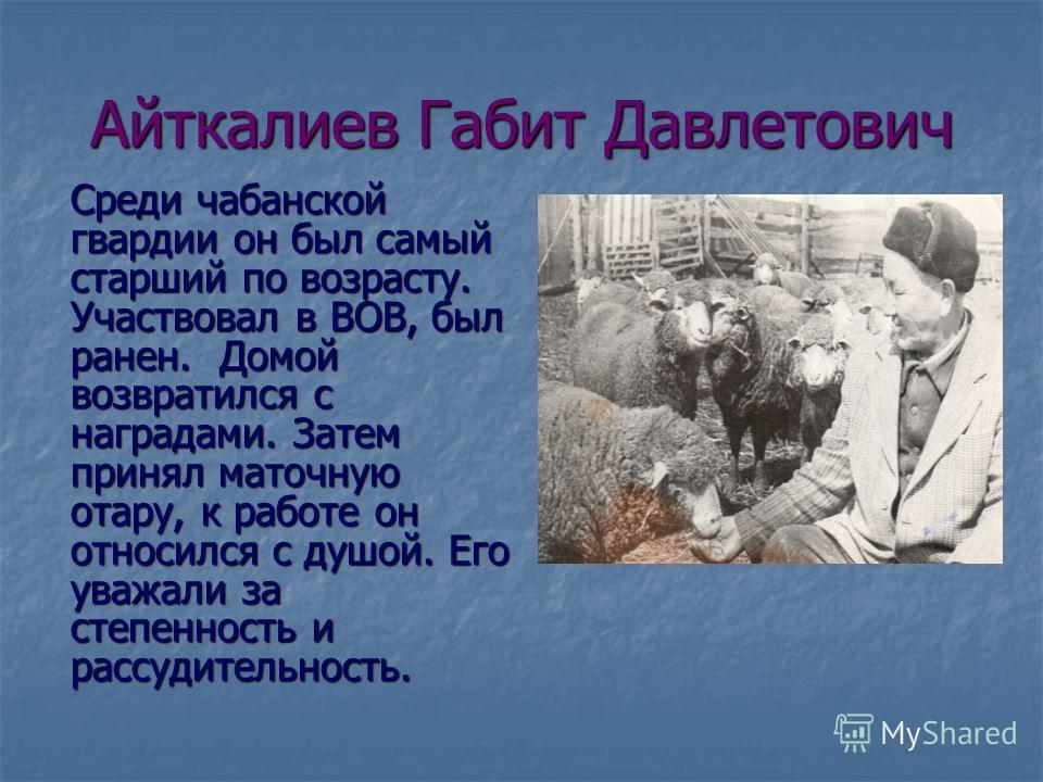 Айткалиев Габит Давлетович Среди чабанской гвардии он был самый старший по возрасту. Участвовал в ВОВ, был ранен. Домой возвратился с наградами. Затем принял маточную отару, к работе он относился с душой. Его уважали за степенность и рассудительность