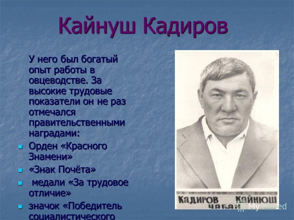 Кайнуш Кадиров У него был богатый опыт работы в овцеводстве. За высокие трудовые показатели он не раз отмечался правительственными наградами: Орден «Красного Знамени» Орден «Красного Знамени» «Знак Почёта» «Знак Почёта» медали «За трудовое отличие» м