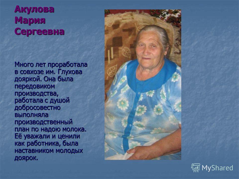 Акулова Мария Сергеевна Много лет проработала в совхозе им. Глухова дояркой. Она была передовиком производства, работала с душой добросовестно выполняла производственный план по надою молока. Её уважали и ценили как работника, была наставником молоды